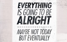 Everything is going to be alright, maybe not today but eventually... -_-